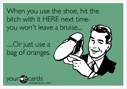 When you use the shoe, hit the bitch with it HERE next time- 