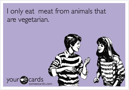 I only eat  meat from animals that are vegetarian.