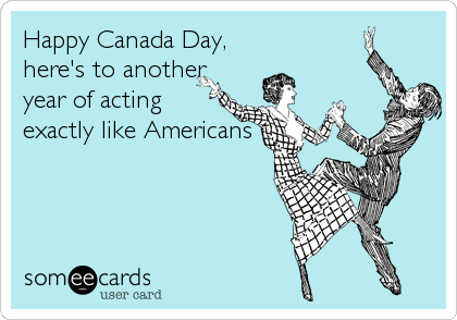 Happy Canada Day, here's to another year of acting exactly like Americans