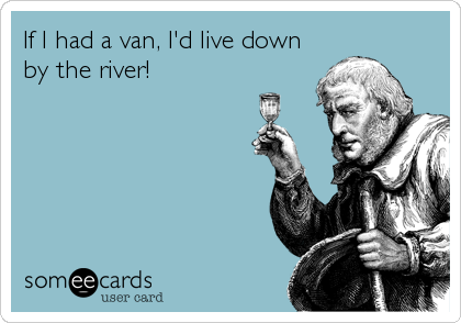 If I had a van, I'd live down by the river!