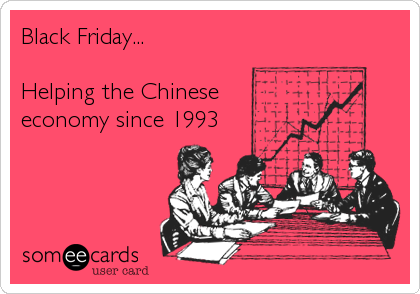 Black Friday...  Helping the Chinese  economy since 1993
