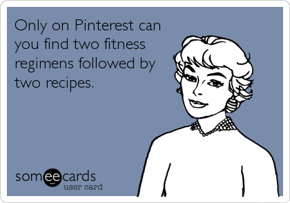 Only on Pinterest can you find two fitness regimens followed by two recipes.