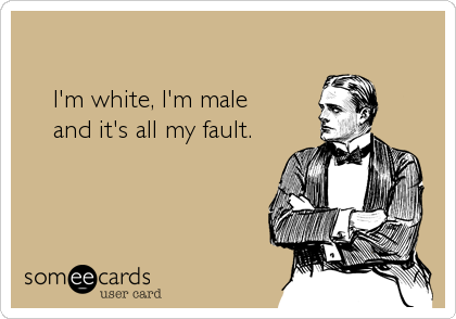 I'm white, I'm male    and it's all my fault.