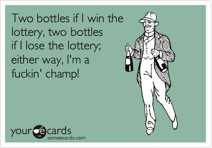 Two bottels if I win the  lottery, two bottles  if I lose the lottery; either way, I'm a fuckin' champ!