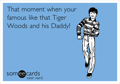 That moment when your famous like that Tiger Woods and his Daddy!