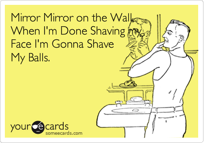 Mirror Mirror on the Wall, When I'm Done Shaving my Face I'm Gonna Shave My Balls.