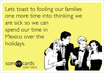 Lets toast to fooling our families one more time into thinking we are sick so we can spend our time in Mexico over the holidays.