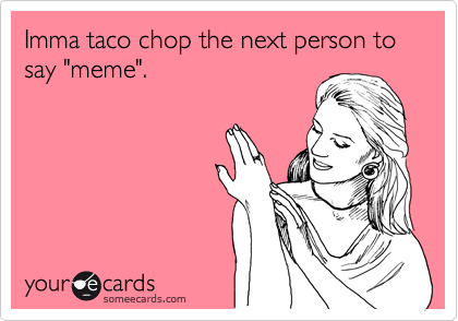 "Imma taco chop the next person to say ""meme""."