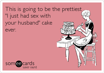 """This is going to be the prettiest """"I just had sex with your husband"""" cake ever."""