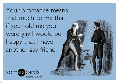 Your bromance means that much to me that if you told me you were gay I would be happy that I have another gay friend.