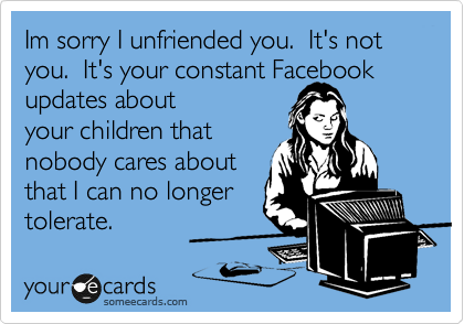 Im sorry I unfriended you.  It's not you.  It's your constant Facebook updates about your children that nobody cares about that I can no longer tolerate.