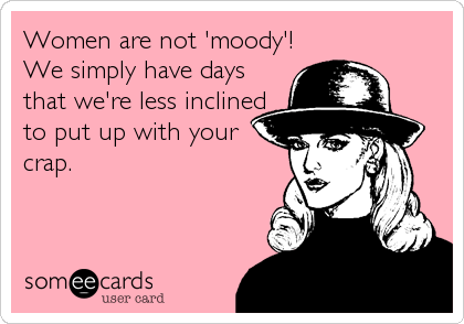Women are not 'moody'! We simply have days that we're less inclined to put up with your crap.