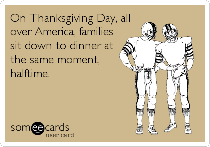 On Thanksgiving Day, all over America, families sit down to dinner at the same moment, halftime.