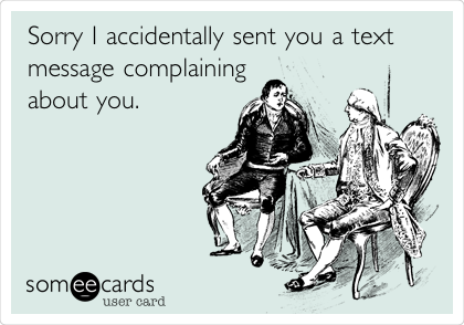 Sorry I accidentally sent you a text  message complaining about you.