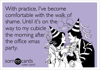 With practice, I've become comfortable the walk of shame. Until it's on the way to my cubicle the morning afterthe office holiday party.