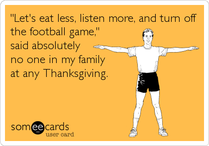 """""""Let's eat less, listen more, and turn off the football game,"""" said absolutely  no one in my family at any Thanksgiving."""