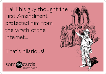 Ha! This guy thought the First Amendment protected him from the wrath of the Internet...  That's hilarious!