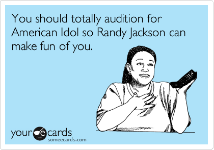 You should totally audition for American Idol so Randy Jackson can make fun of you.