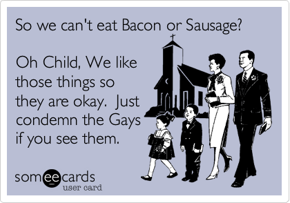 So we can't eat Bacon or Sausage?  Oh Child, We like those things so they're okay.  Just condemn the Gays if you see them.