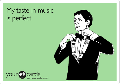 My taste in music is perfect