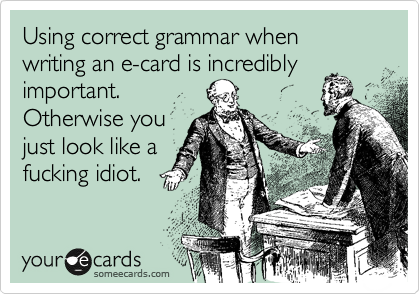 Utilizing correct grammar when writing an e-card is incredibly important. Otherwise you just look like a fucking idiot.