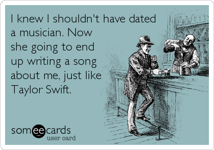 I knew I shouldn't have dated a musician. Now she going to end up writing a song about me, just like Taylor Swift.