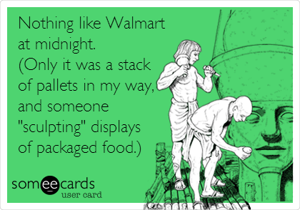 "Nothing like Walmart at midnight. (Only it was a stack of pallets in my way, and someone ""sculpting"" displays of packaged food.)"