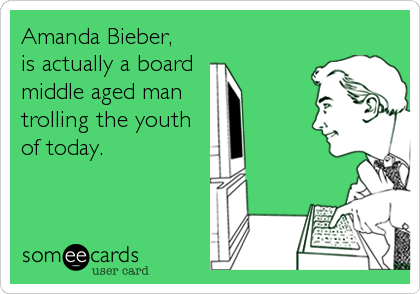 Amanda Bieber,  is actually a board  middle aged man  trolling the youth of today.