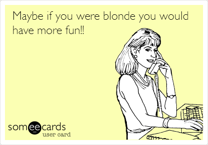 Maybe if you were blonde you would have more fun!!