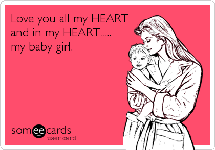 Love you all my HEART and in my HEART.....  my baby girl.