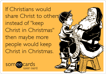 "If Christians would share Christ to others instead of ""keep Christ in Christmas"" then maybe more people would keep Christ in Christmas."