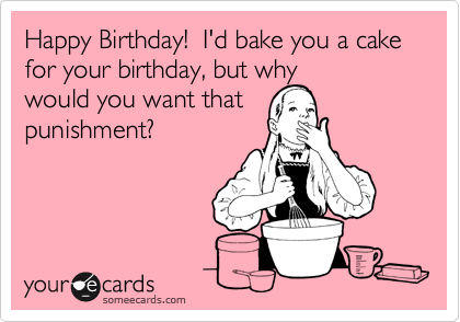 Happy Birthday!  I'd bake you a cake for your birthday, but why would you want that punishment?