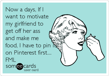 Now a days, If I want to motivate my girlfriend to get off her ass and make me food, I have to pin it on Pinterest first.... FML