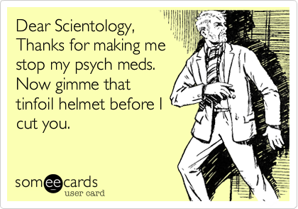 Dear Scientology, Thanks for making me stop my psych meds. Now gimme that tinfoil helmet before I cut you.