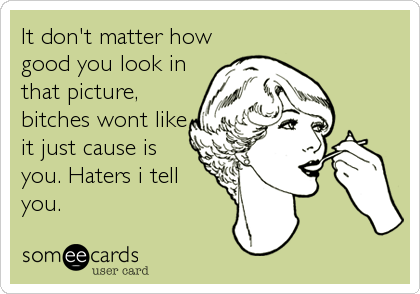 It don't matter how good you look in that picture, bitches wont like it just cause is you. Haters i tell you.