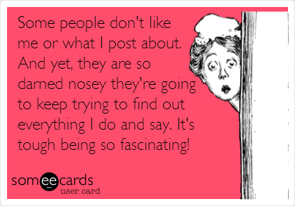 Some people don't like  me or what I post about. And yet, they are so darned nosey they're going to keep trying to find out everything I do and say. It's  tough being so fascinating!