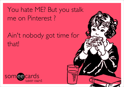 You hate ME? But you stalk me on Pinterest ?  Ain't nobody got time for that!