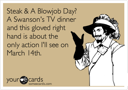 Steak & A Blowjob Day? A Swanson's TV dinner and this gloved right hand is about the only action I'll see on March 14th.