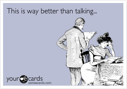 This is way better than talking...