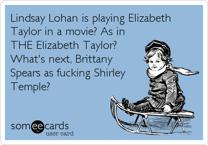 Lindsay Lohan is playing Elizabeth Taylor in a movie? As in THE Elizabeth Taylor? What's next, Brittany Spears as fucking Shirley Temple?