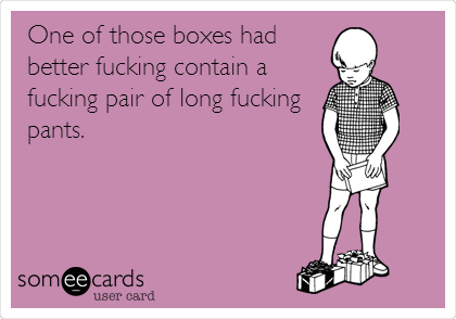 One of those boxes had better fucking contain a fucking pair of long fucking pants.