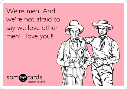 We're men! And we're not afraid to say we love other men! I love you!!!