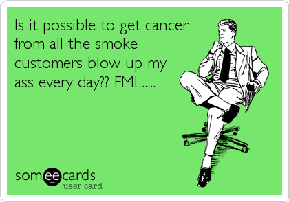 Is it possible to get cancer from all the smoke customers blow up my ass every day?? FML.....