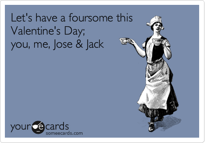 Let's have a foursome this Valentine's Day;  you, me, Jose & Jack
