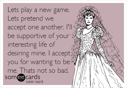 Lets play a new game. Lets pretend we accept one another. I'll be supportive of your interesting life of desiring mine. I accept you for wanting to be me. Thats not so bad.