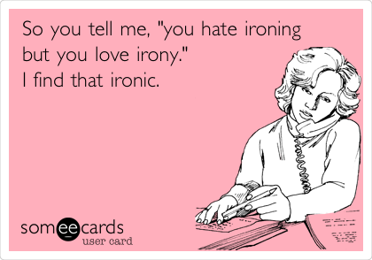 """So you tell me, """"you hate ironing  but you love irony."""" I find that ironic."""