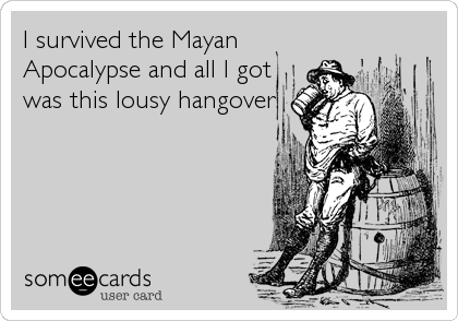 I survived the Mayan Apocalypse and all I got was this lousy hangover.
