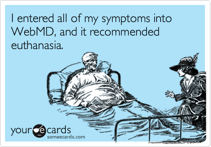 I entered all of my symptoms into WebMD, and it recommended euthanasia.