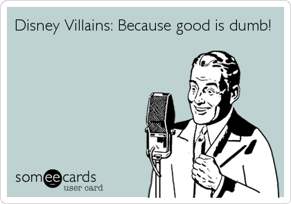 Disney Villains: Because good is dumb!