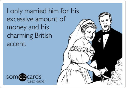 I only married him for his excessive amount of money and his charming British accent.